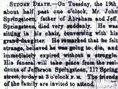 John Springsteen Obituary. Died 19 March 1867; obituary published in the Indianapolis Herald, 21 March 1867, page 1, column 5.